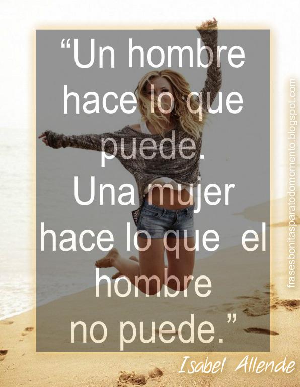 """""""Un hombre hace lo que puede. Una mujer hace lo que el hombre no puede.""""  ― Isabel Allende"""