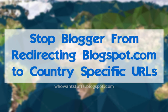 Stop Blogger From Redirecting Blogspot.com to Country Specific URLs
