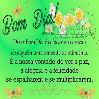 BOM DIA! Dizer Bom Dia é colocar no coração  de alguém uma semente de otimismo. É a nossa vontade de ver a paz, a alegria e a felicidade  se espalharem e se multiplicarem.