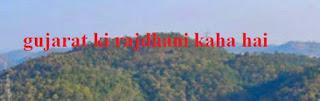 Gujarat Ki Rajdhani Kaha Hai