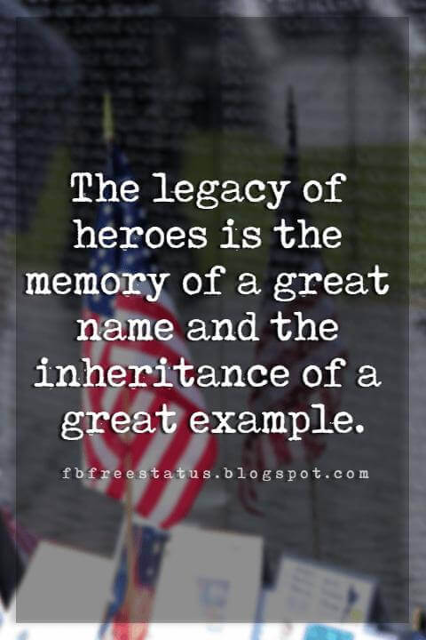 sayings for memorial day, The legacy of heroes is the memory of a great name and the inheritance of a great example.