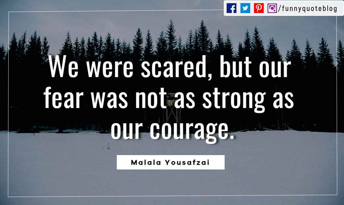 We were scared, but our fear was not as strong as our courage. ― Malala Yousafzai Quote