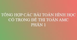tong hop cac bai toan hinh hoc co trong de thi toan amc cac nam phan 1