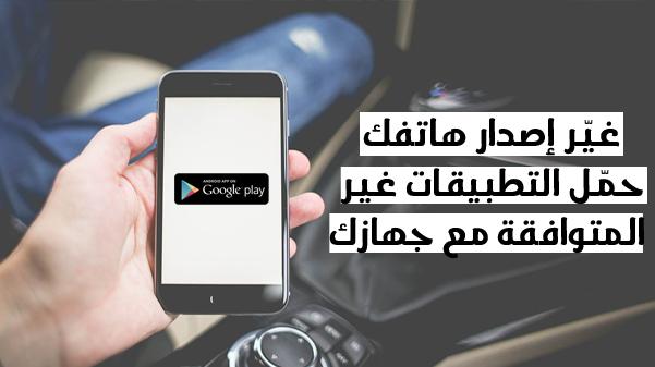 تطبيق رائع لتغيير إصدار هاتفك لكي تتمكن من تحميل التطبيقات الغير متوافقة مع جهازك بسهولة