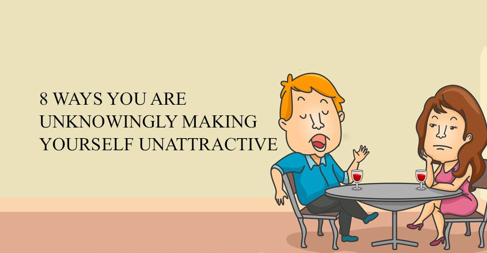 8 Ways You Are Unknowingly Making Yourself Unattractive