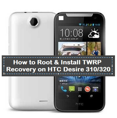 How to Root & Install TWRP Recovery on HTC Desire 310/320
