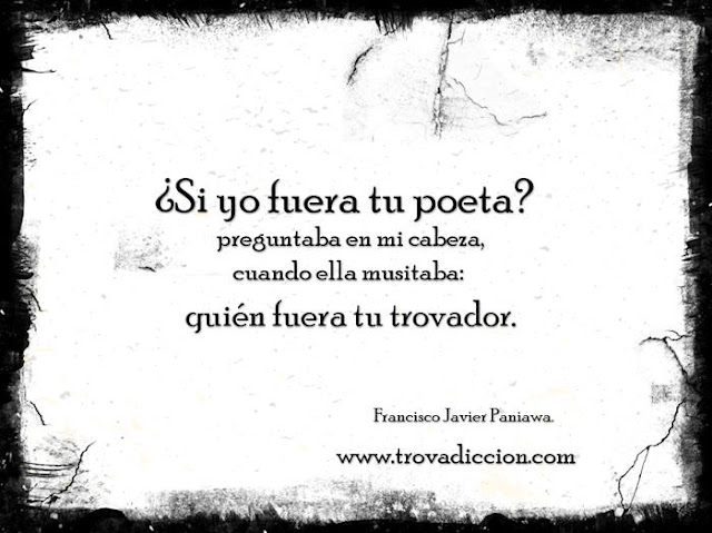 ¿Si yo fuera tu poeta? preguntaba en mi cabeza, cuando ella musitaba: quién fuera tu trovador.