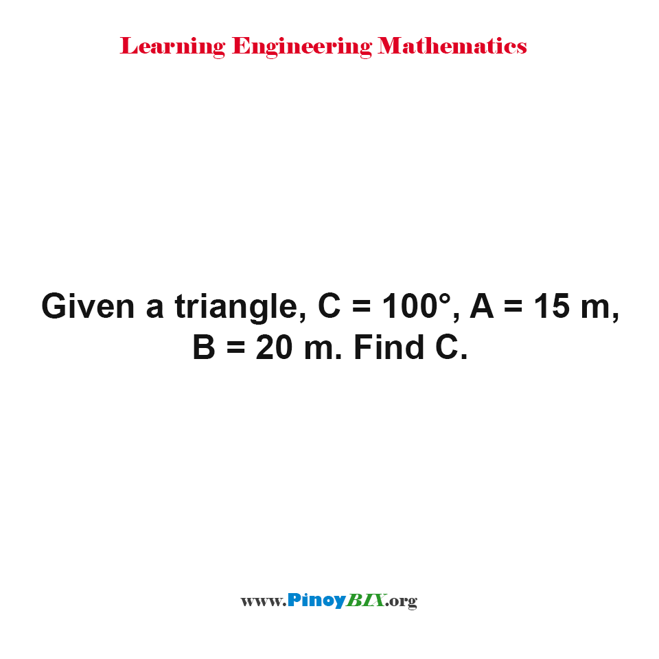 Given a triangle, C = 100°, A = 15 m, B = 20 m. Find C.