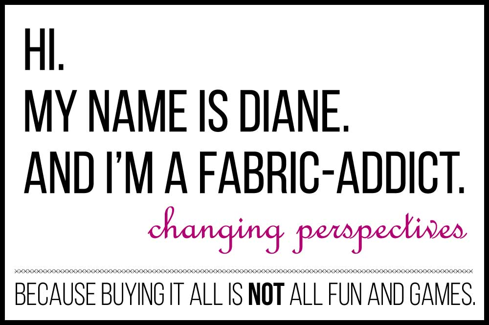 Hi my name is Diane and I'm a fabric addict
