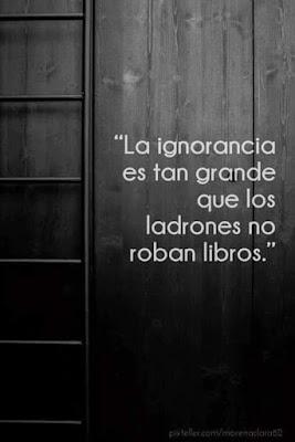 La ignorancia es tan grande que los ladrones no roban libros