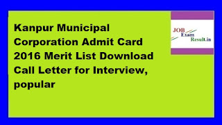 Kanpur Municipal Corporation Admit Card 2016 Merit List Download Call Letter for Interview, popular