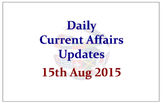 Daily Current Affairs Updates- 15th August 2015