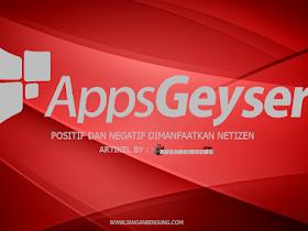 Hal Positif dan Negatif AppsGeyser yang dimanfaatkan Netizen - Responsive Blogger Template