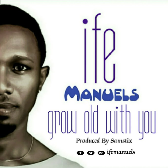 NEW MUSIC: Grow Old With You - Ife Manuels @ifemanuels
