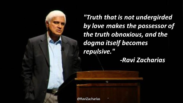 """Truth that is not undergirded by love makes the possess or the truth obnoxious, and the dogma itself becomes repulsive.""- Quote from Ravi Zacharias"
