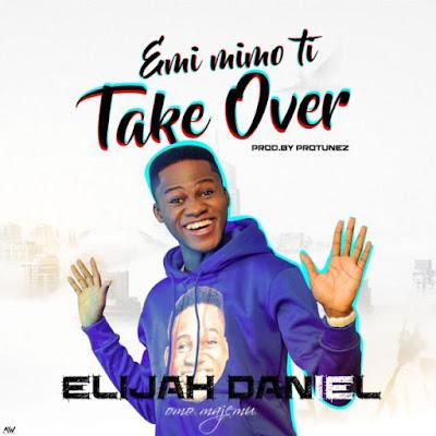Elijah Daniel – Emi Mimo Ti Take Over