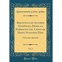 Biblioteca de Autores Españoles, Desde la Formacion del Lenguaje Hasta Nuestros Dias, Vol. 2: Ordenada é Ilustrada (Classic Reprint)