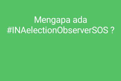 Mengapa ada #INAelectionObserverSOS ?