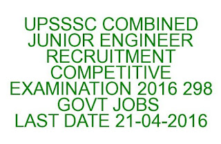 UPSSSC COMBINED JUNIOR ENGINEER RECRUITMENT COMPETITIVE EXAMINATION 2016 298 GOVT JOBS  LAST DATE 21-04-2016