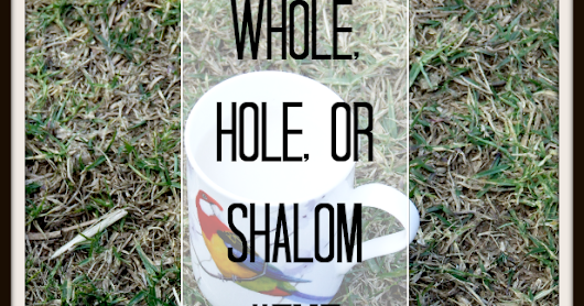 Whole, Hole or Shalom?