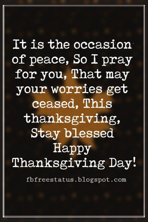 Thanksgiving Messages For Cards, It is the occasion of peace, So I pray for you, That may your worries get ceased, This thanksgiving, Stay blessed Happy Thanksgiving Day!