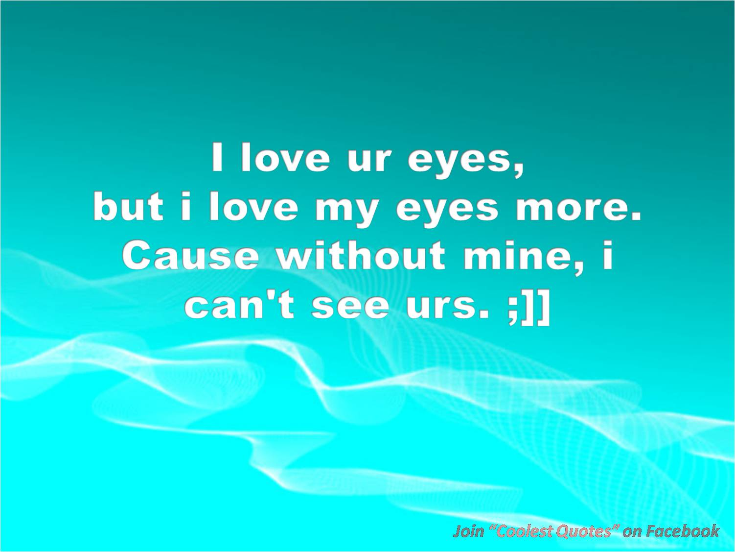 My Coolest Quotes I Love My Eyes Because
