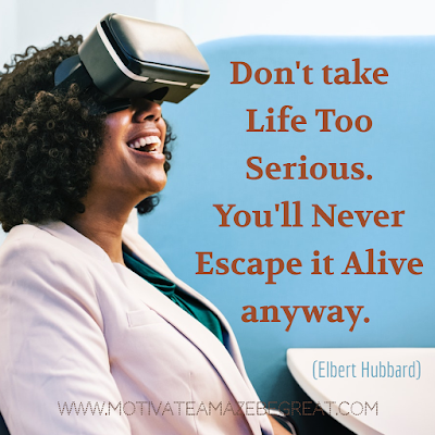 "Inspirational Words Of Wisdom About Life: ""Don't take life too serious. You'll never escape it alive anyway."" - Elbert Hubbard"