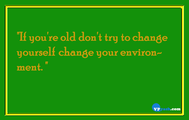 If you're old don't try to change yourselg change your environment life quotes