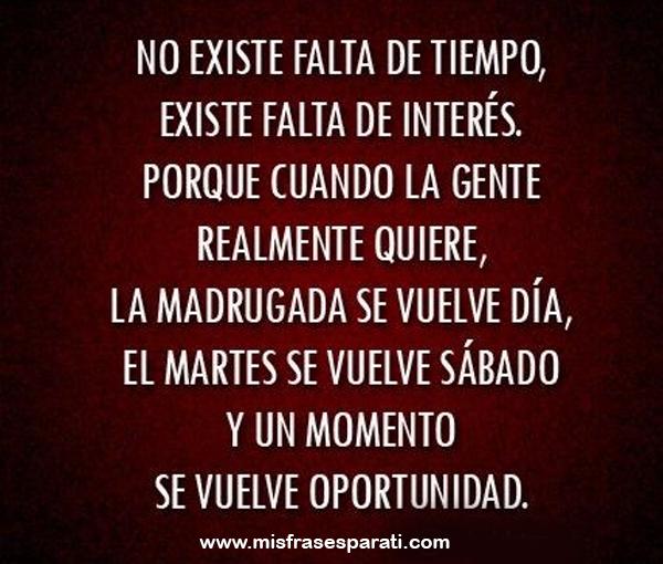 No existe falta de tiempo, existe falta de interés. Porque cuando la gente realmente quiere, la madrugada se vuelve día, el martes se vuelve sábado y un momento se vuelve oportunidad.