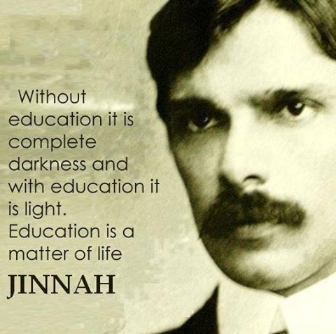 Without education it is complete darkness and with education it is light. Education is matter of life. Jinnah