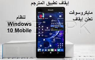 مايكروسوفت تعلن إيقاف تطبيق المترجم لنظام Windows 10 Mobile