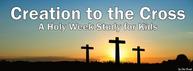 Creation to the Cross- A Holy Week Study for Kids from In Our Pond
