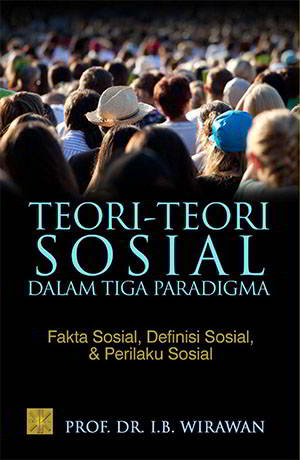 teori Sosial dalam Tiga Paradigma Penulis Prof Teori-teori Sosial dalam Tiga Paradigma Penulis Prof. DR. I.B.Wirawan