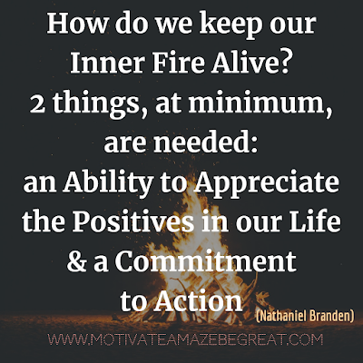 "Inspirational Words Of Wisdom About Life: ""How do we keep our inner fire alive? Two things, at minimum, are needed: an ability to appreciate the positives in our life - and a commitment to action."" - Nathaniel Branden"