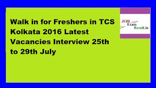 Walk in for Freshers in TCS Kolkata 2016 Latest Vacancies Interview 25th to 29th July