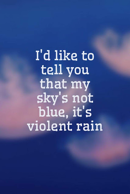 I'd like to tell you that my sky's not blue, it's violent rain