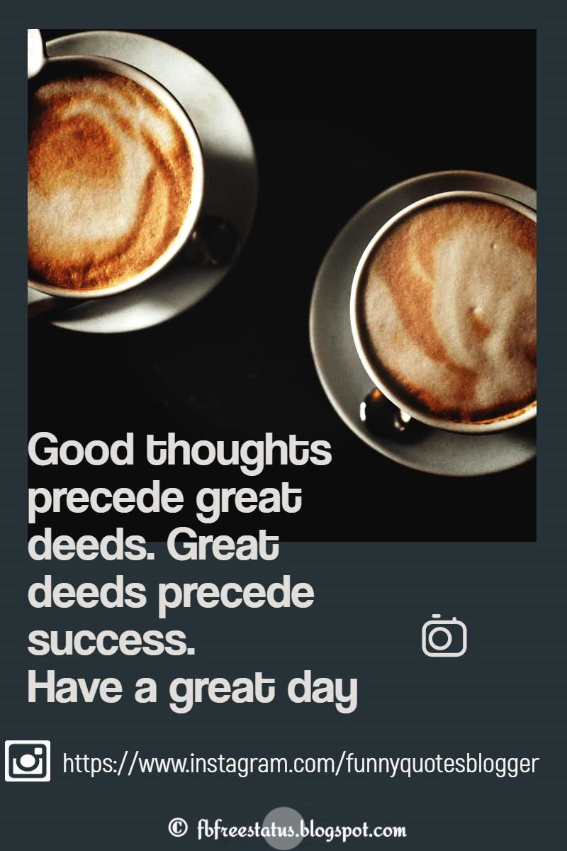 Good thoughts precede great deeds. Great deeds precede success. Have a great day.