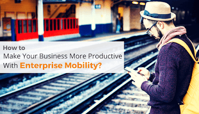 How To Make your business More Productive with Enterprise Mobility