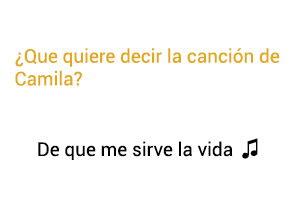 Significado de la canción De Que Me Sirve La Vida Camila.