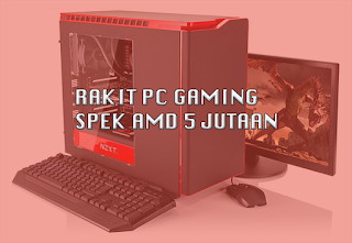 Ini Tips Merakit PC Gaming Spek AMD 5 Juta Murah dan Optimal