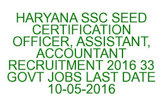 HARYANA SSC SEED CERTIFICATION OFFICER, ASSISTANT, ACCOUNTANT RECRUITMENT 2016 33 GOVT JOBS LAST DATE 10-05-2016