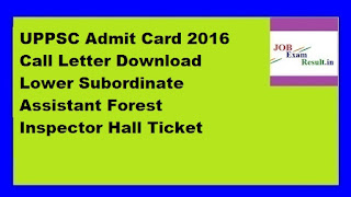 UPPSC Admit Card 2016 Call Letter Download Lower Subordinate Assistant Forest Inspector Hall Ticket