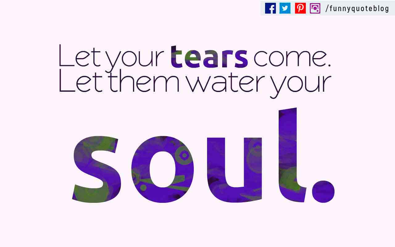 Let your tears come. Let them water your soul. ? Eileen Mayhew Quote