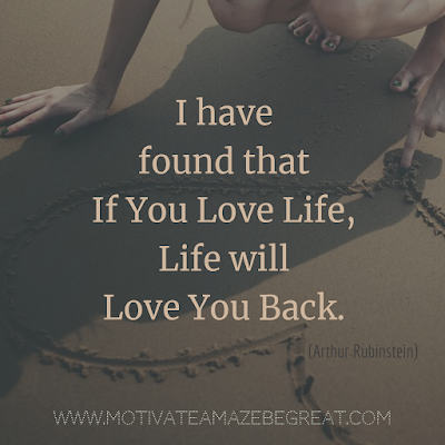 "Inspirational Words Of Wisdom About Life: ""I have found that if you love life, life will love you back."" - Arthur Rubinstein"