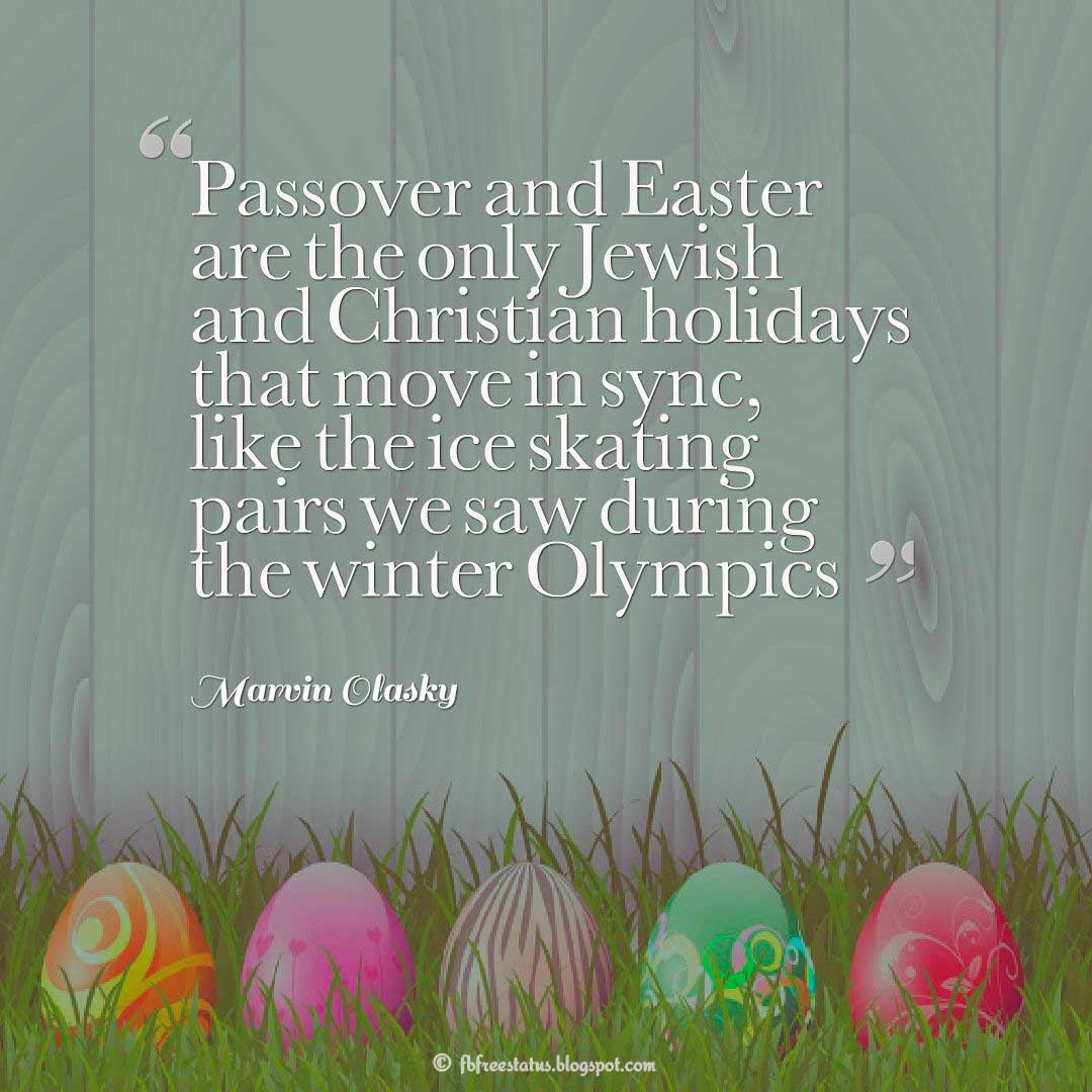 "Easter Quatation, ""Passover and Easter are the only Jewish and Christian holidays that move in sync, like the ice skating pairs we saw during the winter Olympics."" ― Marvin Olasky"