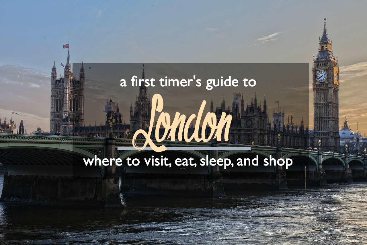 A First Timer's Guide to London: Where to Visit, Eat, Sleep, and Shop