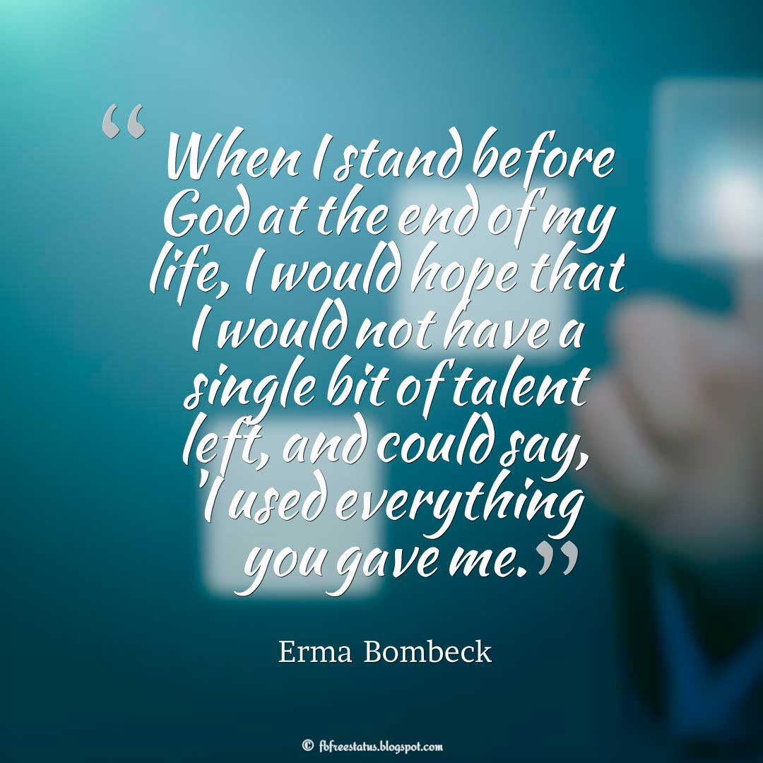 Talent Quote; When I stand before God at the end of my life, I would hope that I would not have a single bit of talent left, and could say, 'I used everything you gave me'. ― Erma Bombeck
