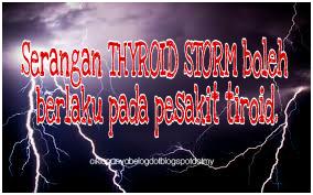 Serangan THYROID STORM boleh berlaku pada pesakit tiroid.