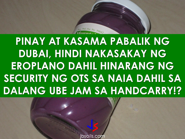 "An OFW from Dubai with his Jordanian companion has not been able to board their flight because an OTS screener apprehended them because of carrying a jar of ube jam in their hand carry bag.     Sergio Padilla, an Office of Transportation Security screener allegedly attempted to extort the complainant OFW Carol Reynon Quebalayan after the officer found a jar of ube jam inside their hand carry bag and ask Quebalayan to go and talk to him at the side. Padilla told Quebalayan that her jars of ube jam is not allowed in hand carry and instructed her  to talk at the side instead of advising what she could do.   When Quebalayan refused to do what Padilla told, he allegedly shouted at her.    ""We no longer had time to talk about it. My point is that if it's prohibited, then it's prohibited... then he said, shouting, 'If you do not want to talk about it at the side, throw it there at the side istead.  I would have agreed to throw it in the garbage but the way he communicated with us was improper,"" Quebalayan narrated.   The incident caused Quebalayan and her companion to miss their flight to Dubai.        She begged the airport officials to help her in rebooking a flight immediately because her companion needed to visit his sibling with cancer . They were able to get new tickets for P75,000 but the Jordanian later ended up in a hospital due to extreme distress.   Quebalayan also alleged that Anatalio Salaysay, another airport personnel, attempted to make her sign a waiver stating that they missed their flight because they were late without stating the circumstances that they missed the flight because of the apprehension made by the OTS personnel.  However, an airport policeman assisted Quebalayan to file a complaint. Manila International Airport Authority (MIAA) general manager Ed Monreal said Padilla has been relieved of post and is now under investigation.  Monreal also find the OTS personnel strange and suspicious when he could just have confiscated and discarded the ube jam and let the passengers catch their flight.    ©2017 THOUGHTSKOTO"