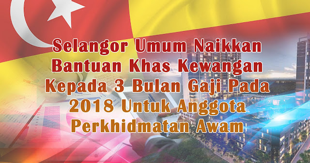 Selangor Umum Naikkan Bantuan Khas Kewangan Kepada 3 Bulan Gaji Pada 2018 Untuk Anggota Perkhidmatan Awam